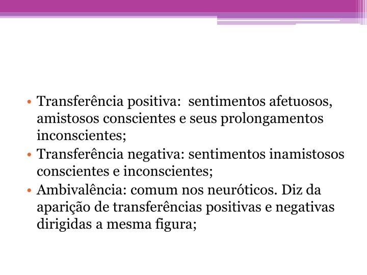 Transferência positiva:  sentimentos afetuosos, amistosos conscientes e seus prolongamentos inconscientes;