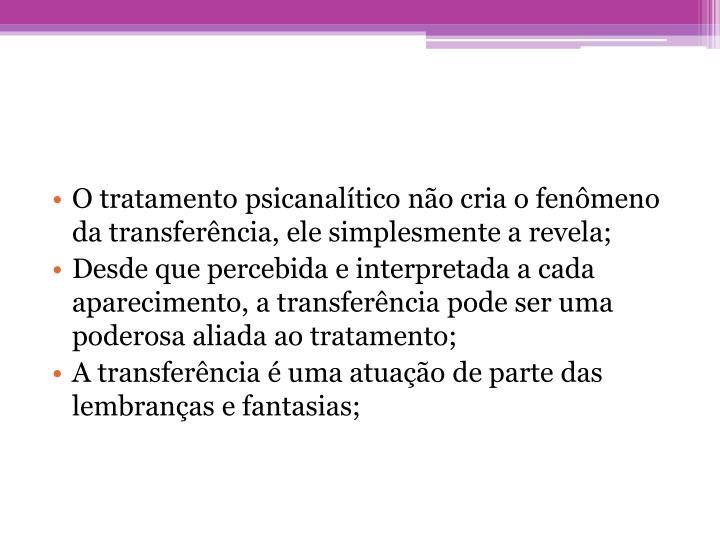 O tratamento psicanalítico não cria o fenômeno da transferência, ele simplesmente a revela;