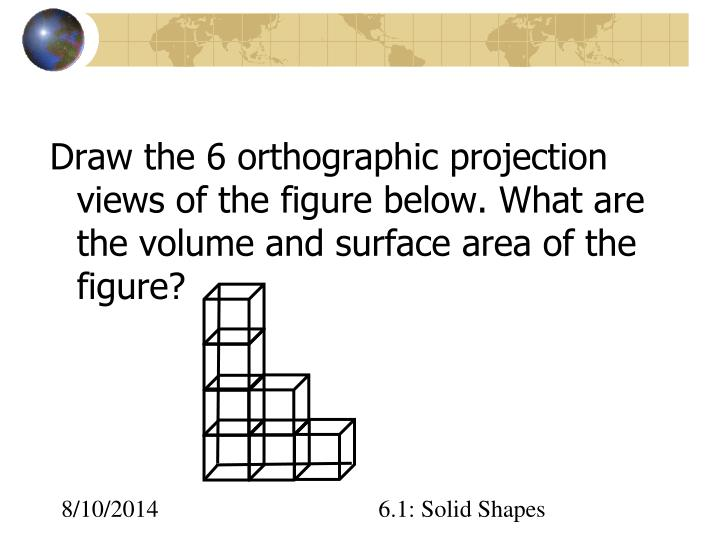 Draw the 6 orthographic projection views of the figure below. What are the volume and surface area of the figure?