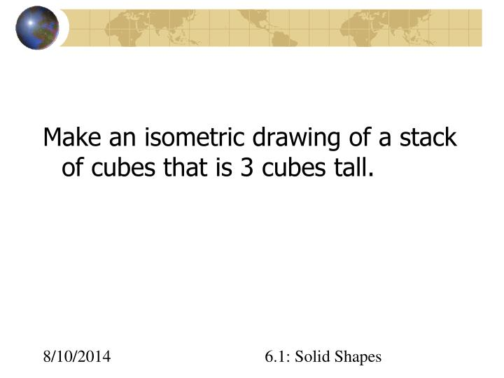 Make an isometric drawing of a stack of cubes that is 3 cubes tall.