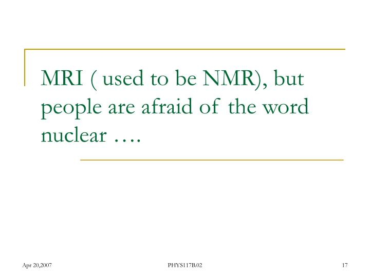 MRI ( used to be NMR), but people are afraid of the word nuclear ….