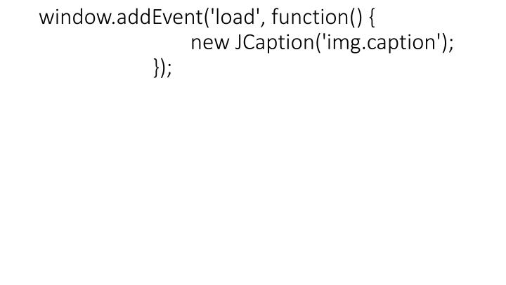 window.addEvent('load', function() {new JCaption('img.caption');});