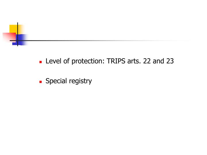 Level of protection: TRIPS arts. 22 and 23