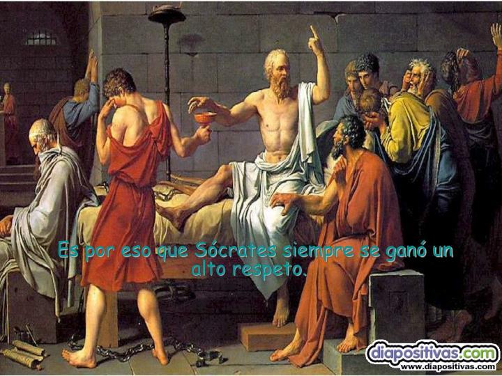Es por eso que Sócrates siempre se ganó un alto respeto.