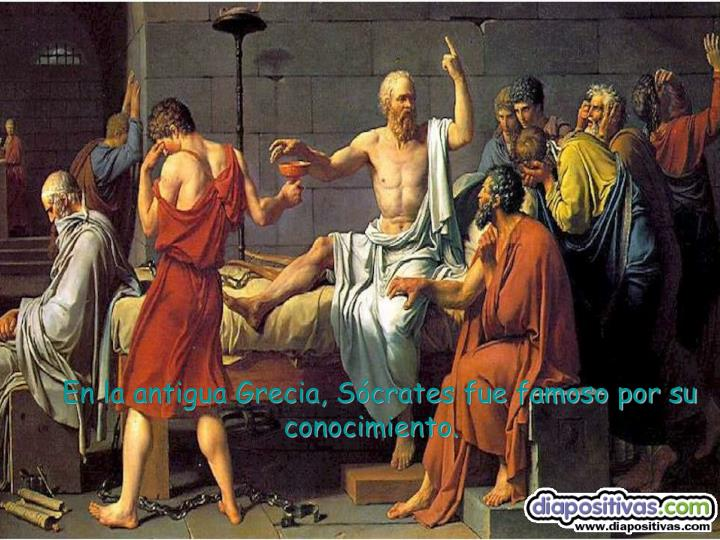 En la antigua Grecia, Sócrates fue famoso por su conocimiento.