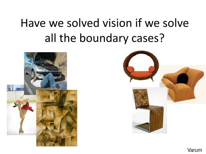 Have we solved vision if we solve all the boundary cases?