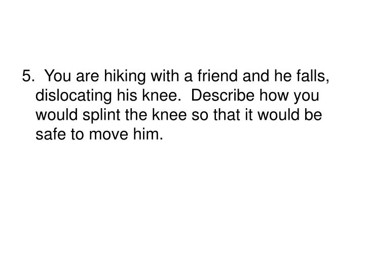 5.  You are hiking with a friend and he falls, dislocating his knee.  Describe how you would splint the knee so that it would be safe to move him.
