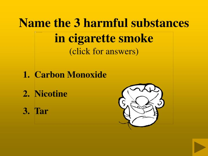 Name the 3 harmful substances in cigarette smoke
