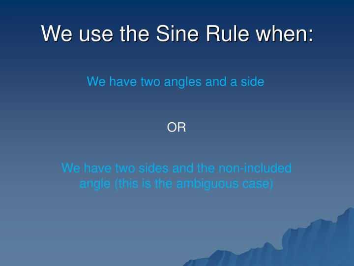 We use the sine rule when