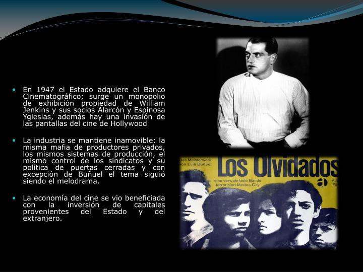 En 1947 el Estado adquiere el Banco Cinematográfico; surge un monopolio de exhibición propiedad de William Jenkins y sus socios Alarcón y Espinosa Yglesias, además hay una invasión de las pantallas del cine de Hollywood
