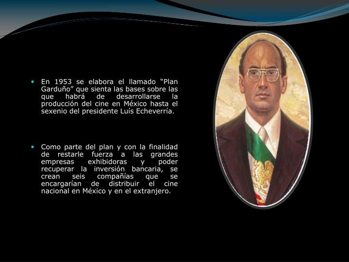 """En 1953 se elabora el llamado """"Plan Garduño"""" que sienta las bases sobre las que habrá de desarrollarse la producción del cine en México hasta el sexenio del presidente Luís Echeverría."""