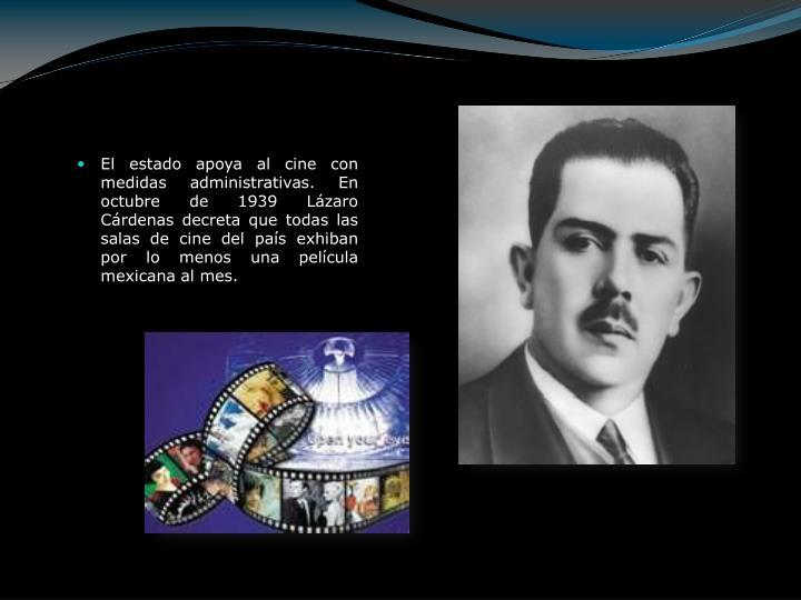 El estado apoya al cine con medidas administrativas. En octubre de 1939 Lázaro Cárdenas decreta que todas las salas de cine del país exhiban por lo menos una película mexicana al mes.