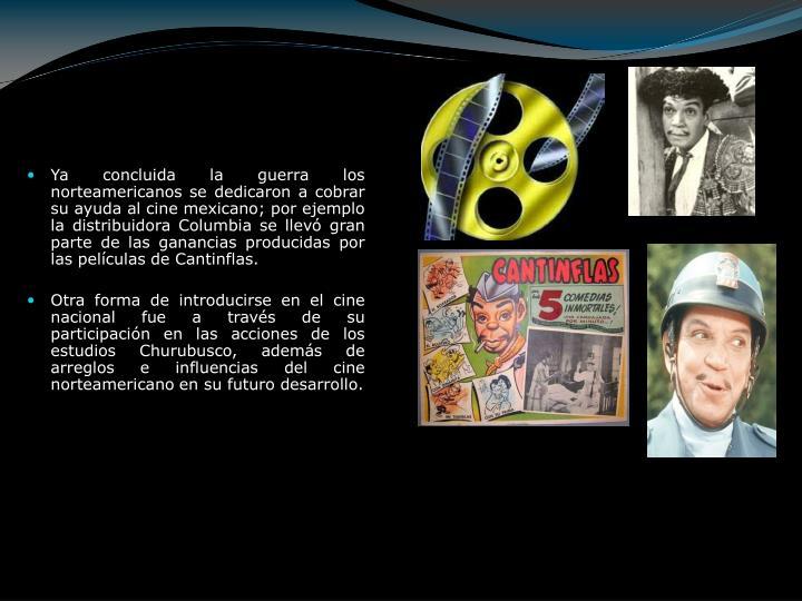 Ya concluida la guerra los norteamericanos se dedicaron a cobrar su ayuda al cine mexicano; por ejemplo la distribuidora Columbia se llevó gran parte de las ganancias producidas por las películas de Cantinflas.