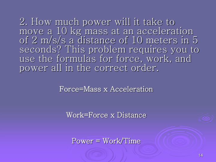 2. How much power will it take to move a 10 kg mass at an acceleration of 2 m/s/s a distance of 10 meters in 5 seconds? This problem requires you to use the formulas for force, work, and power all in the correct order.