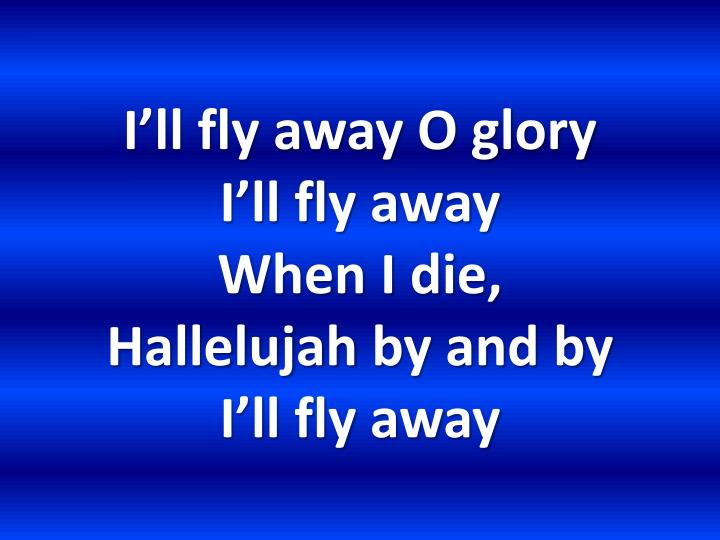 I ll fly away o glory i ll fly away when i die hallelujah by and by i ll fly away