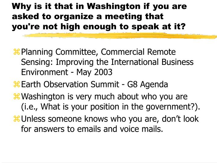 Why is it that in Washington if you are asked to organize a meeting that you're not high enough to speak at it?