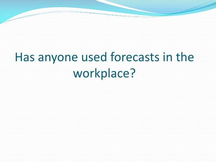 Has anyone used forecasts in the workplace?