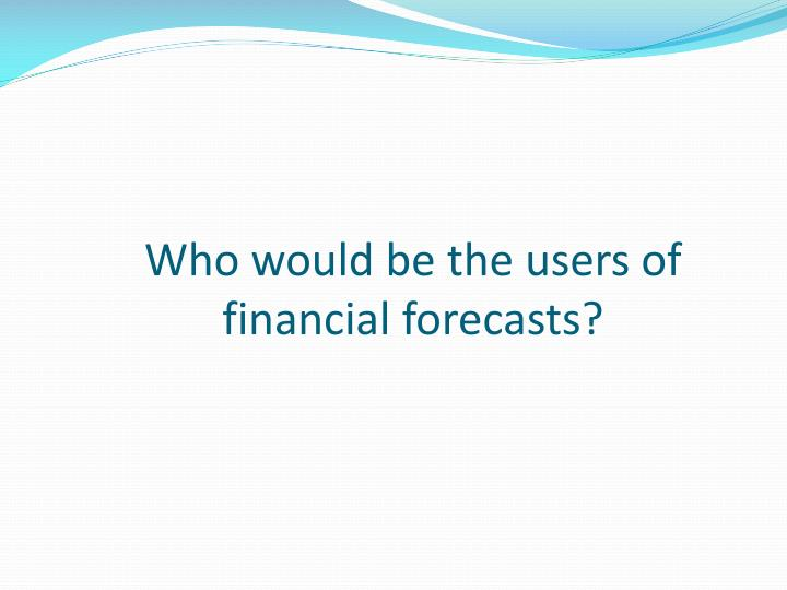 Who would be the users of financial forecasts?