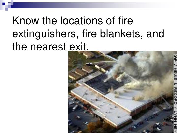 Know the locations of fire extinguishers, fire blankets, and the nearest exit.