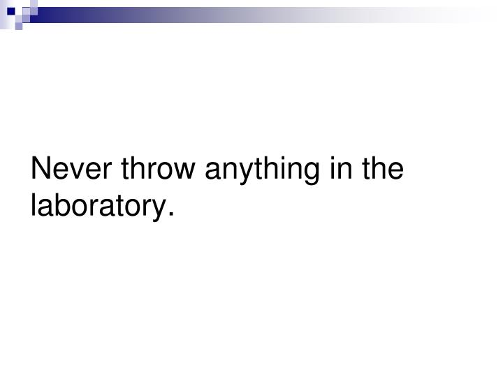 Never throw anything in the laboratory.