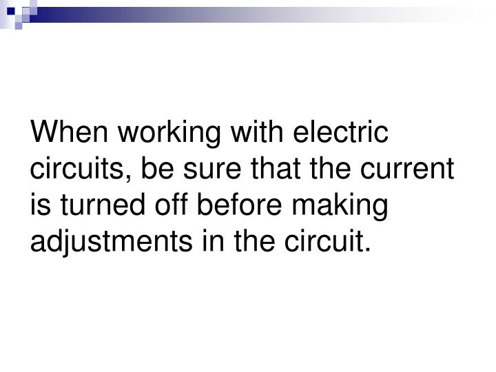When working with electric circuits, be sure that the current is turned off before making adjustments in the circuit.