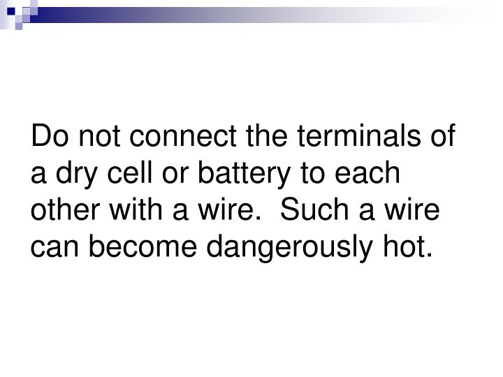 Do not connect the terminals of a dry cell or battery to each other with a wire.  Such a wire can become dangerously hot.