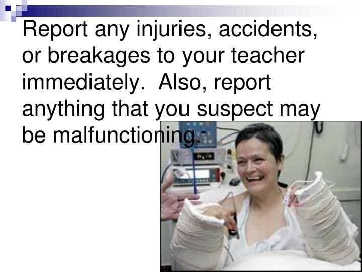 Report any injuries, accidents, or breakages to your teacher immediately.  Also, report anything that you suspect may be malfunctioning.