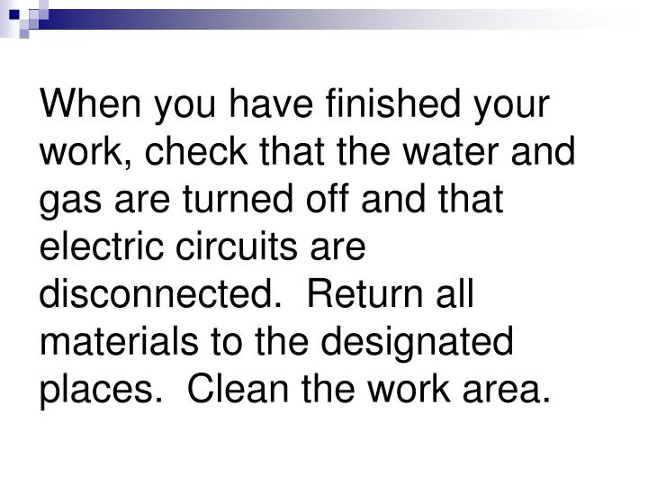 When you have finished your work, check that the water and gas are turned off and that electric circuits are disconnected.  Return all materials to the designated places.  Clean the work area.