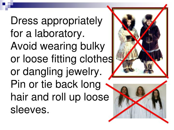 Dress appropriately for a laboratory.  Avoid wearing bulky or loose fitting clothes or dangling jewelry.  Pin or tie back long hair and roll up loose sleeves.