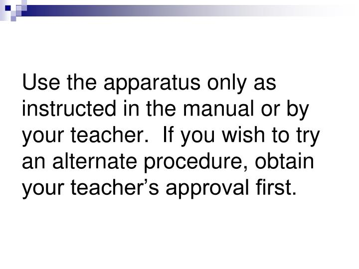 Use the apparatus only as instructed in the manual or by your teacher.  If you wish to try an alternate procedure, obtain your teacher's approval first.