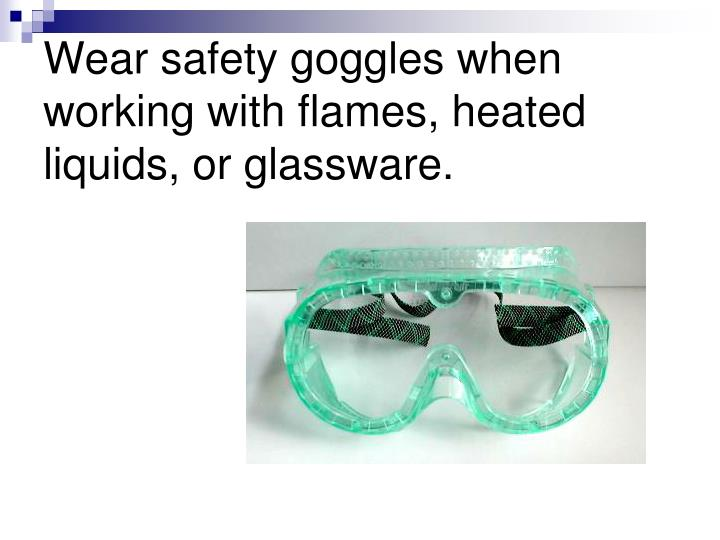 Wear safety goggles when working with flames, heated liquids, or glassware.