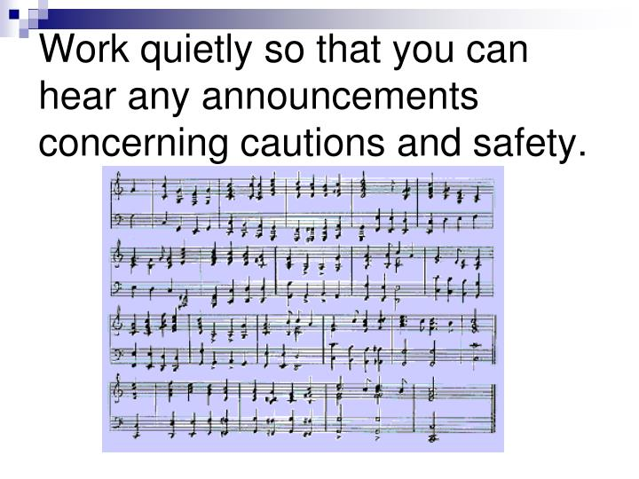 Work quietly so that you can hear any announcements concerning cautions and safety.