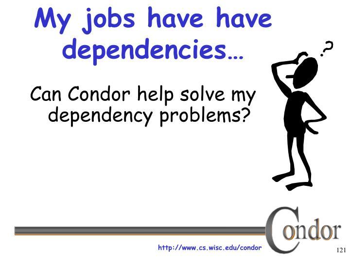 My jobs have have dependencies…
