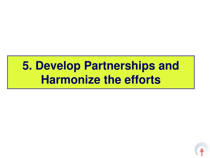 5. Develop Partnerships and Harmonize the efforts