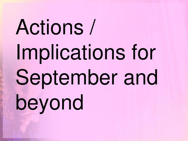 Actions / Implications for September and beyond