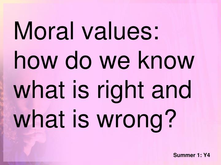 Moral values: how do we know what is right and what is wrong?