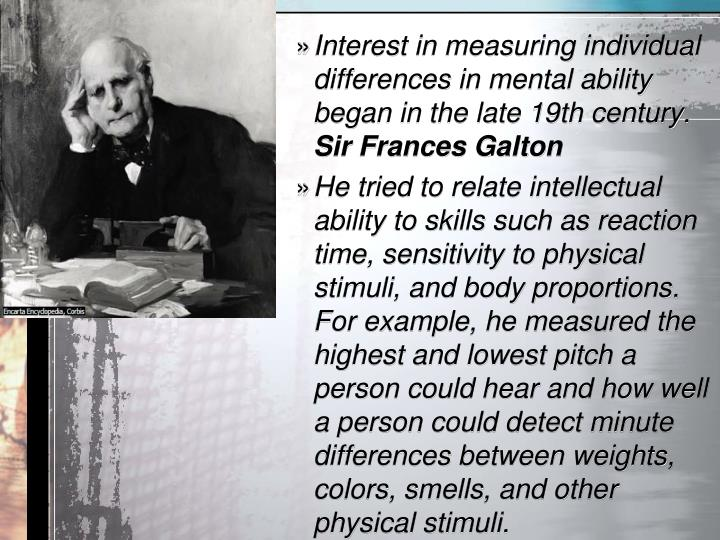 Interestinmeasuring individual differences in mental ability began in the late 19th century.