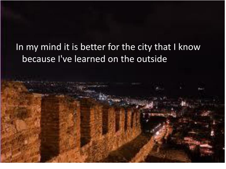 In my mind it is better for the city that I know because I've learned on the outside