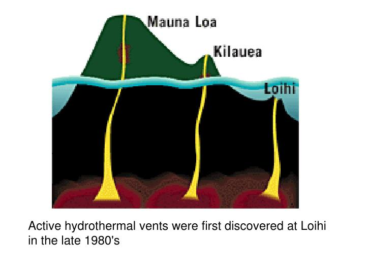 Active hydrothermal vents were first discovered at Loihi in the late 1980's
