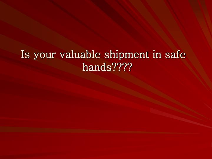 Is your valuable shipment in safe hands????