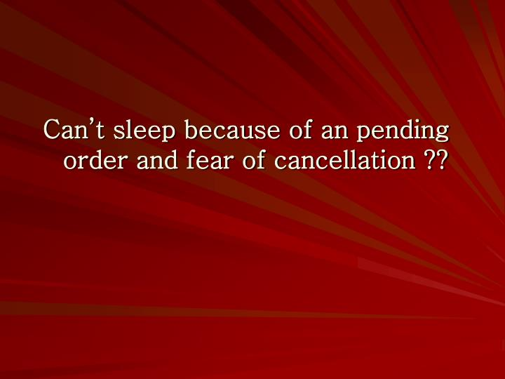 Can't sleep because of an pending order and fear of cancellation ??