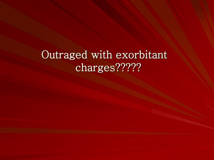 Outraged with exorbitant charges?????