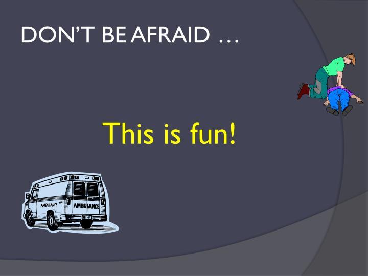 DON'T BE AFRAID …