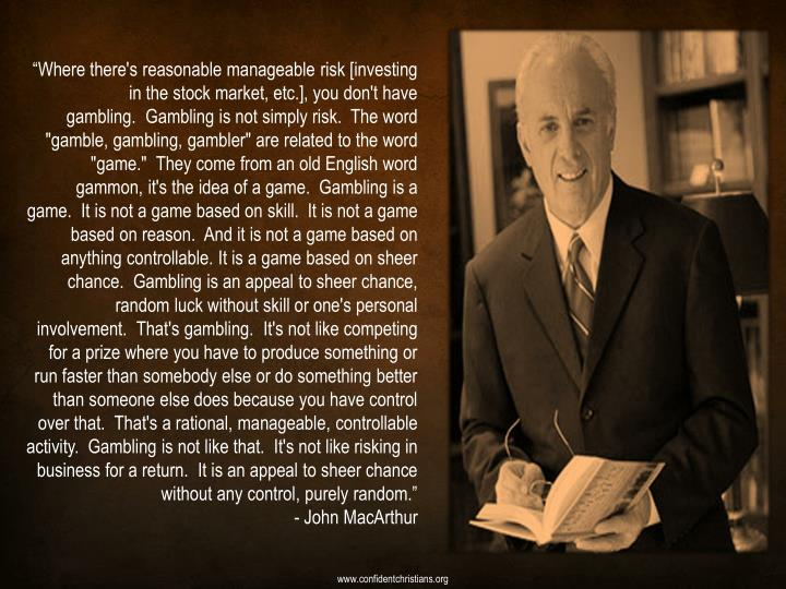 """Where there's reasonable manageable risk [investing in the stock market, etc.], you don't have gambling.  Gambling is not simply risk.  The word ""gamble, gambling, gambler"" are related to the word ""game.""  They come from an old English word gammon, it's the idea of a game.  Gambling is a game.  It is not a game based on skill.  It is not a game based on reason.  And it is not a game based on anything controllable. It is a game based on sheer chance.  Gambling is an appeal to sheer chance, random luck without skill or one's personal involvement.  That's gambling.  It's not like competing for a prize where you have to produce something or run faster than somebody else or do something better than someone else does because you have control over that.  That's a rational, manageable, controllable activity.  Gambling is not like that.  It's not like risking in business for a return.  It is an appeal to sheer chance without any control, purely random."""