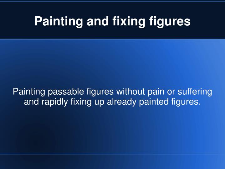 Painting passable figures without pain or suffering and rapidly fixing up already painted figures.