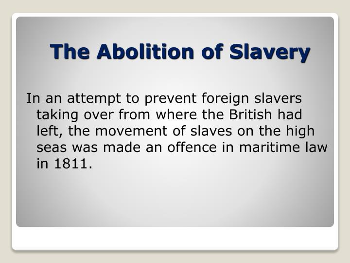 In an attempt to prevent foreign slavers taking over from where the British had left, the movement of slaves on the high seas was made an offence in maritime law in 1811.
