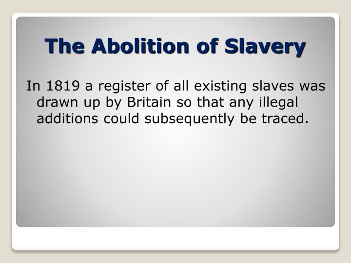 In 1819 a register of all existing slaves was drawn up by Britain so that any illegal additions could subsequently be traced.