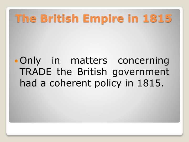 Only in matters concerning TRADE the British government had a coherent policy in 1815.