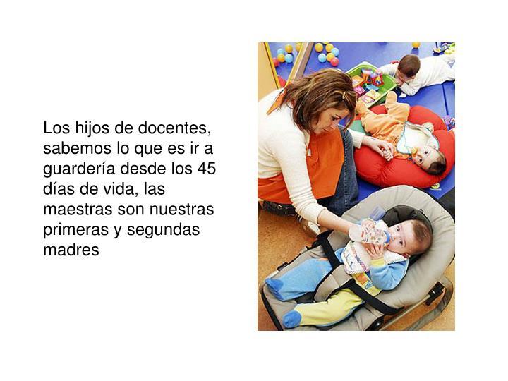 Los hijos de docentes, sabemos lo que es ir a guardería desde los 45 días de vida, las maestras son nuestras primeras y segundas madres