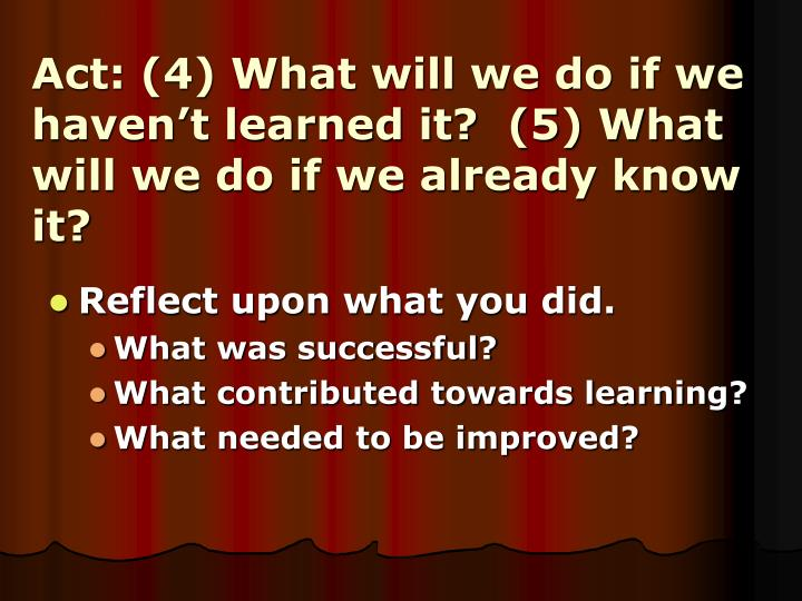 Act: (4) What will we do if we haven't learned it?  (5) What will we do if we already know it?